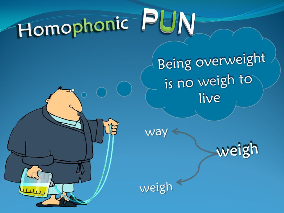 Being overweight is no weigh to live way weigh weigh weigh PUN PUN PUN PUNPUNPUNPUN PUN PUN PUN PUNPUNPUNPUN Homophonic Homophonic