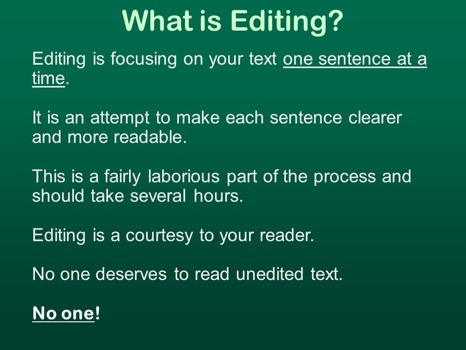 What is Editing. Editing is focusing on your text one sentence at a time.