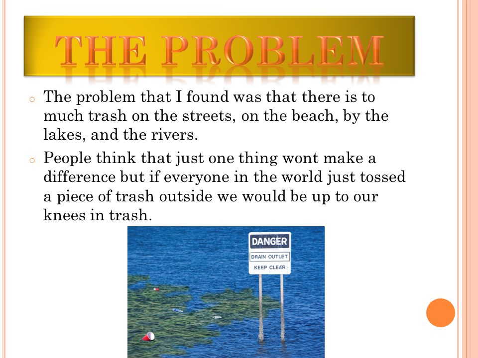 o The problem that I found was that there is to much trash on the streets, on the beach, by the lakes, and the rivers.