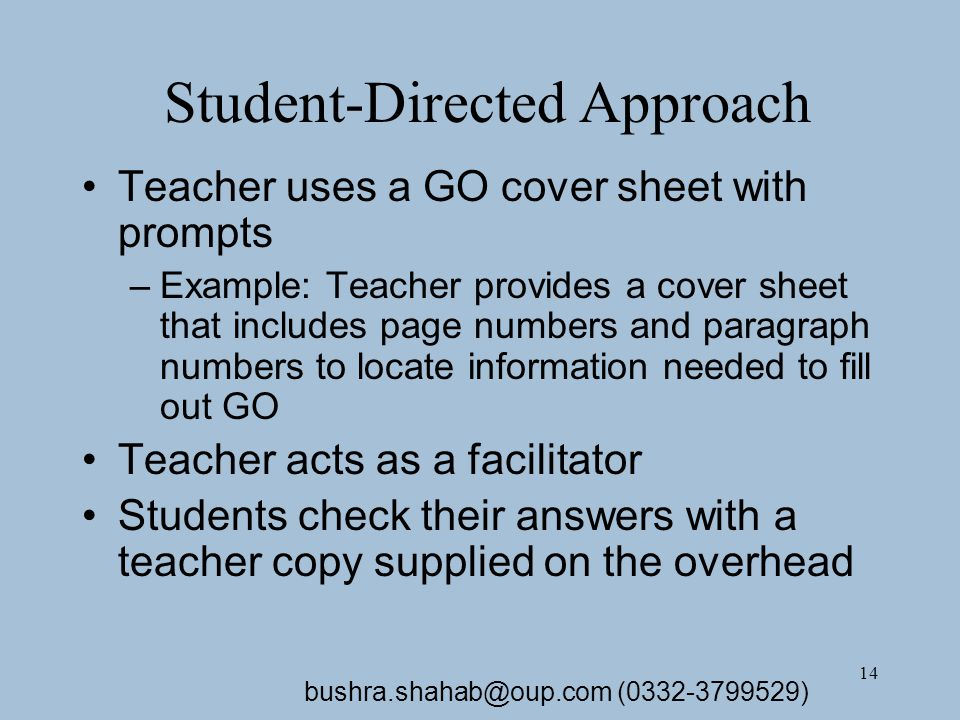 14 Student-Directed Approach Teacher uses a GO cover sheet with prompts –Example: Teacher provides a cover sheet that includes page numbers and paragraph numbers to locate information needed to fill out GO Teacher acts as a facilitator Students check their answers with a teacher copy supplied on the overhead bushra.shahab@oup.com (0332-3799529)