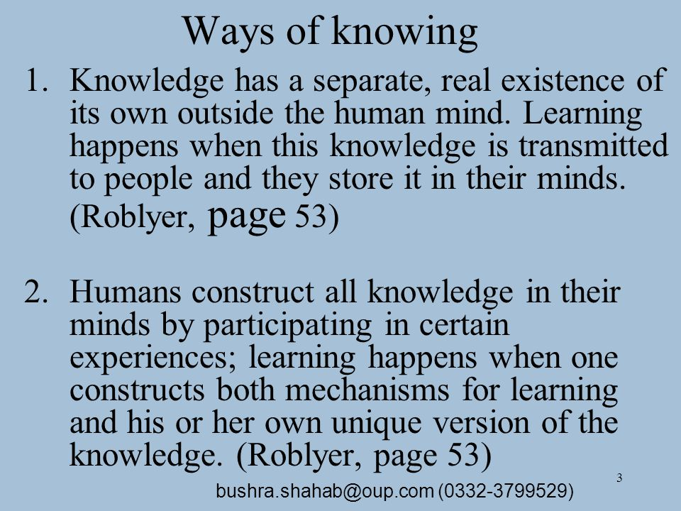 3 Ways of knowing 1.Knowledge has a separate, real existence of its own outside the human mind.