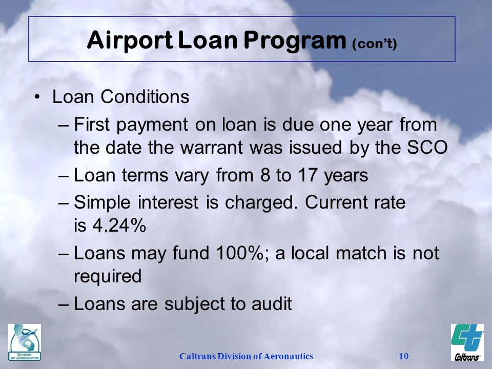 Caltrans Division of Aeronautics10 Loan Conditions –First payment on loan is due one year from the date the warrant was issued by the SCO –Loan terms vary from 8 to 17 years –Simple interest is charged.