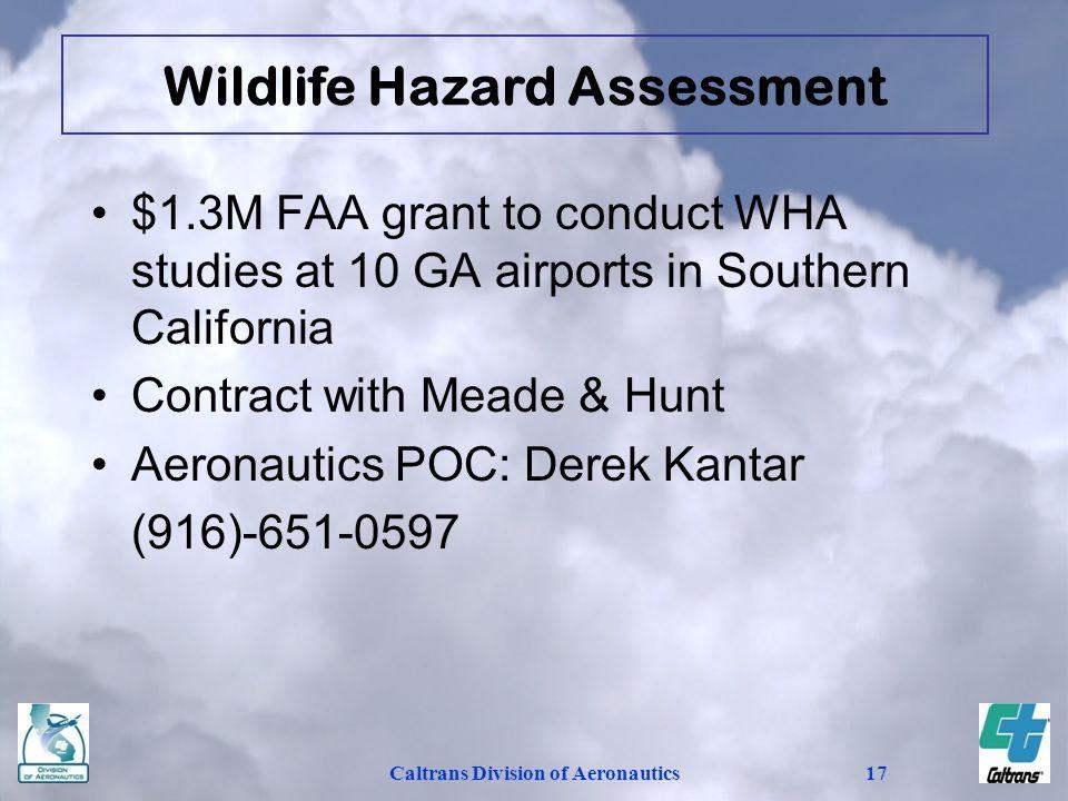 Caltrans Division of Aeronautics17 $1.3M FAA grant to conduct WHA studies at 10 GA airports in Southern California Contract with Meade & Hunt Aeronautics POC: Derek Kantar (916)-651-0597 Wildlife Hazard Assessment