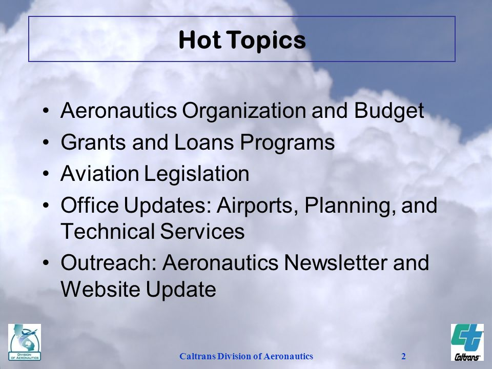 2 Aeronautics Organization and Budget Grants and Loans Programs Aviation Legislation Office Updates: Airports, Planning, and Technical Services Outreach: Aeronautics Newsletter and Website Update Hot Topics