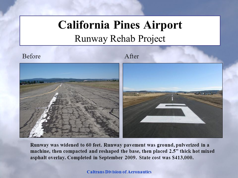 Caltrans Division of Aeronautics California Pines Airport Runway Rehab Project Before After Runway was widened to 60 feet. Runway pavement was ground,
