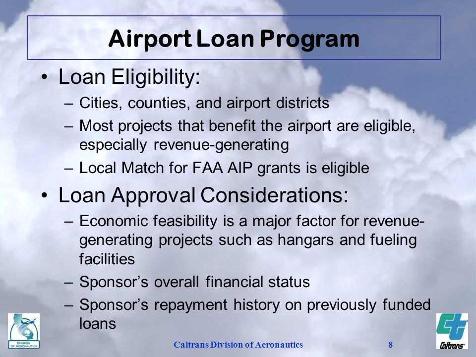 Caltrans Division of Aeronautics8 Loan Eligibility: –Cities, counties, and airport districts –Most projects that benefit the airport are eligible, especially revenue-generating –Local Match for FAA AIP grants is eligible Loan Approval Considerations: –Economic feasibility is a major factor for revenue- generating projects such as hangars and fueling facilities –Sponsor's overall financial status –Sponsor's repayment history on previously funded loans Airport Loan Program