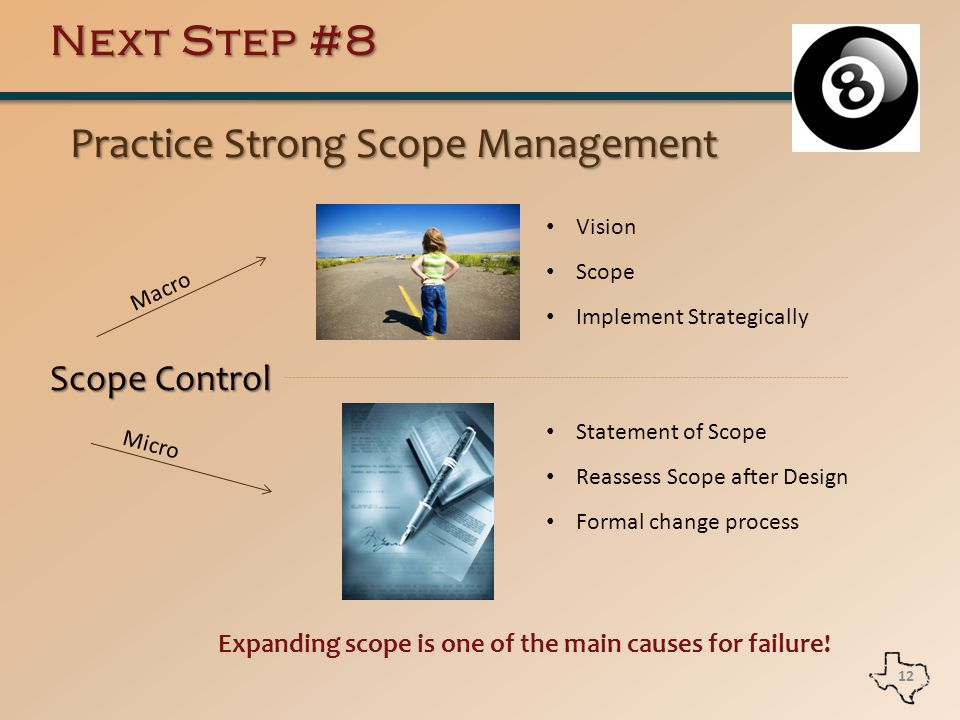Next Step #8 Practice Strong Scope Management Practice Strong Scope Management 12 Scope Control Macro Micro Vision Scope Implement Strategically Statement of Scope Reassess Scope after Design Formal change process Expanding scope is one of the main causes for failure!