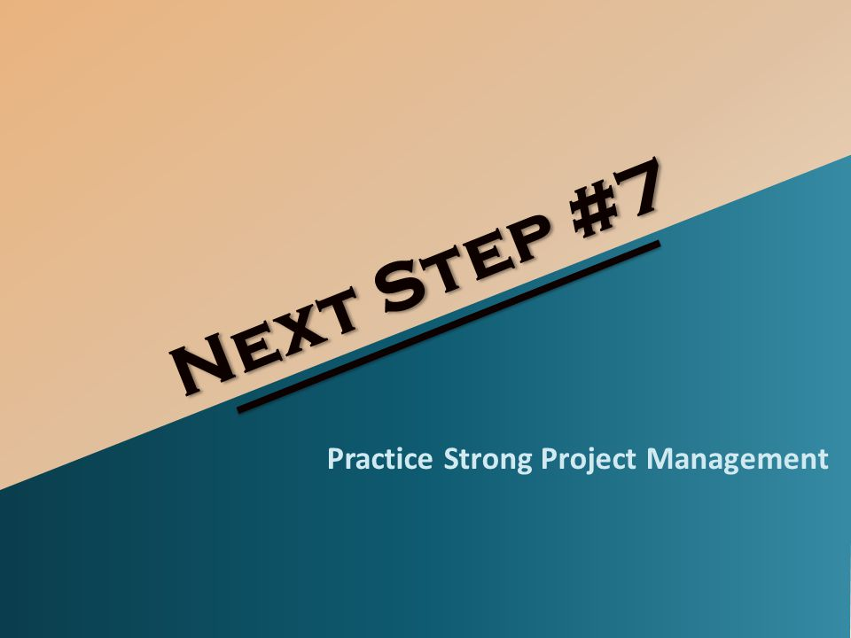 Next Step #7 Practice Strong Project Management