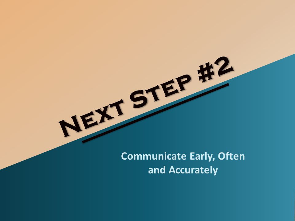 Next Step #2 Communicate Early, Often and Accurately