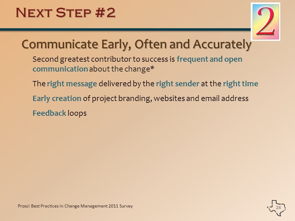Next Step #2 Communicate Early, Often and Accurately Communicate Early, Often and Accurately Second greatest contributor to success is frequent and open communication about the change* The right message delivered by the right sender at the right time Early creation of project branding, websites and email address Feedback loops 24 Prosci Best Practices in Change Management 2011 Survey