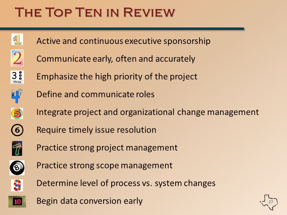 The Top Ten in Review 27 Active and continuous executive sponsorship Communicate early, often and accurately Emphasize the high priority of the project Define and communicate roles Integrate project and organizational change management Require timely issue resolution Practice strong project management Practice strong scope management Determine level of process vs.