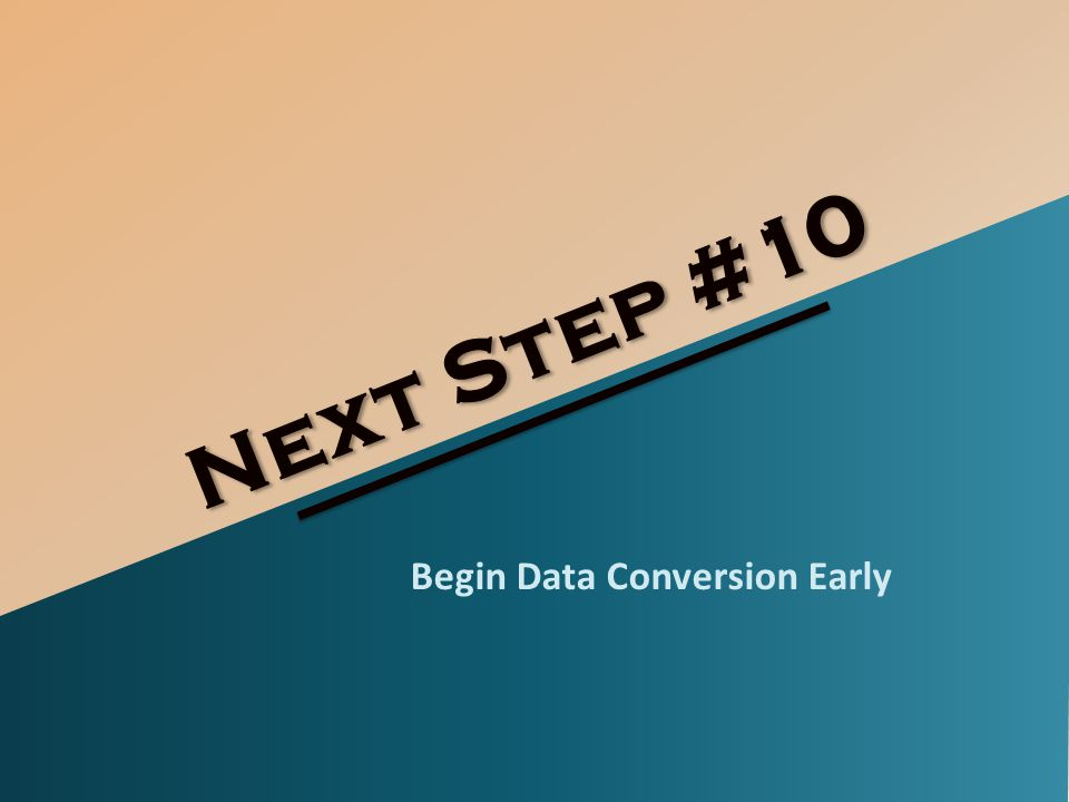 Next Step #10 Begin Data Conversion Early
