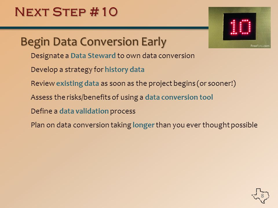 Next Step #10 Begin Data Conversion Early Begin Data Conversion Early Designate a Data Steward to own data conversion Develop a strategy for history data Review existing data as soon as the project begins (or sooner!) Assess the risks/benefits of using a data conversion tool Define a data validation process Plan on data conversion taking longer than you ever thought possible 8