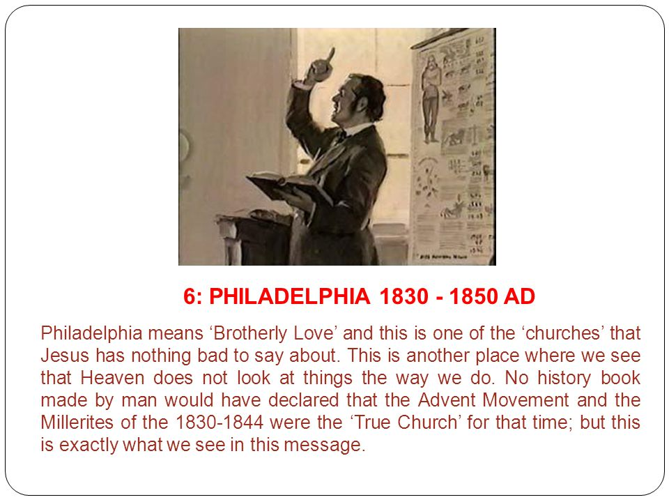 6: PHILADELPHIA 1830 - 1850 AD Philadelphia means 'Brotherly Love' and this is one of the 'churches' that Jesus has nothing bad to say about. This is