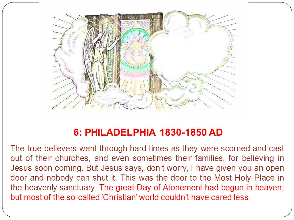 6: PHILADELPHIA 1830-1850 AD The true believers went through hard times as they were scorned and cast out of their churches, and even sometimes their