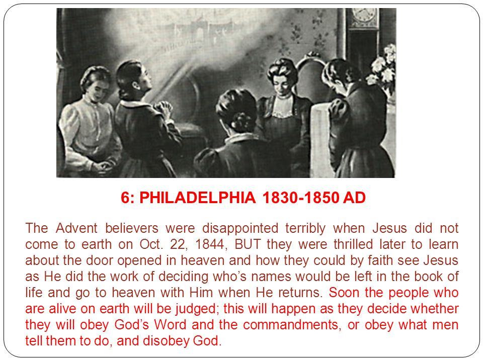6: PHILADELPHIA 1830-1850 AD The Advent believers were disappointed terribly when Jesus did not come to earth on Oct. 22, 1844, BUT they were thrilled