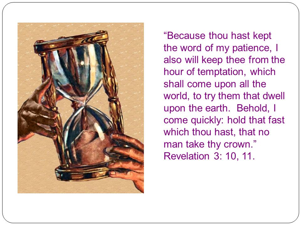 """""""Because thou hast kept the word of my patience, I also will keep thee from the hour of temptation, which shall come upon all the world, to try them t"""