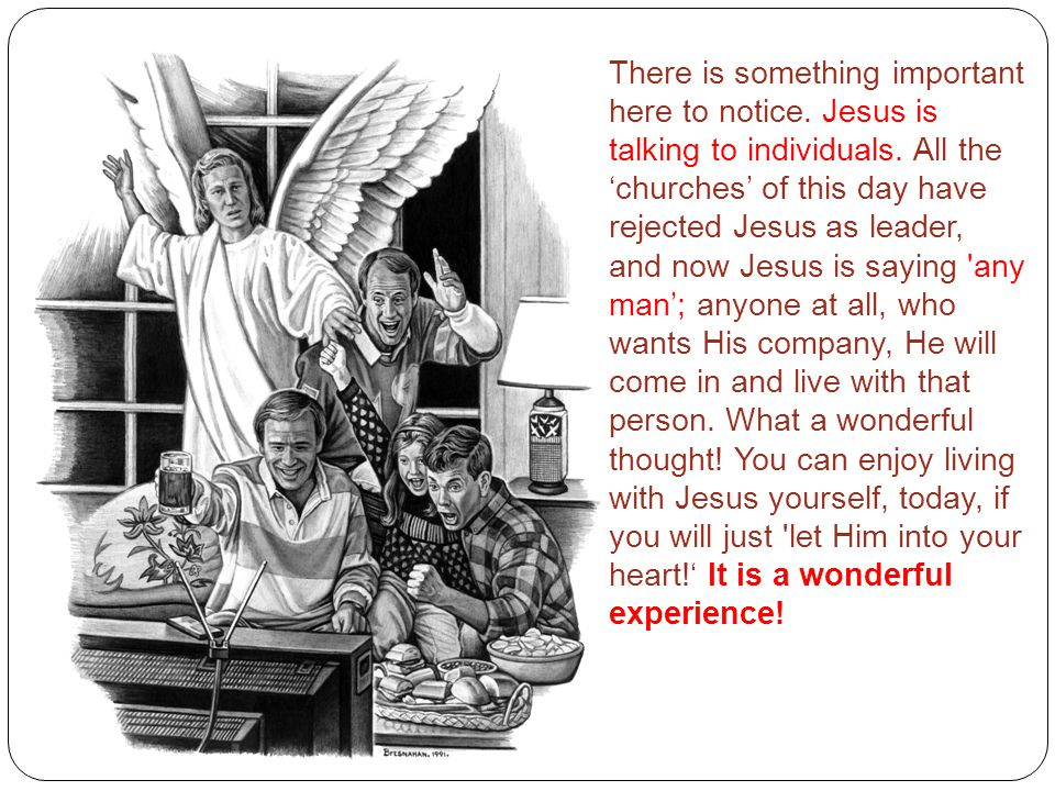 There is something important here to notice. Jesus is talking to individuals. All the 'churches' of this day have rejected Jesus as leader, and now Je
