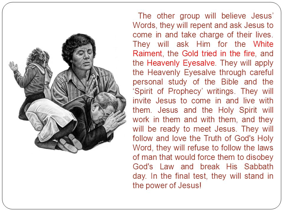 The other group will believe Jesus' Words, they will repent and ask Jesus to come in and take charge of their lives. They will ask Him for the White R