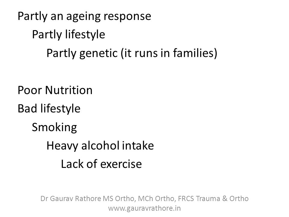 Partly an ageing response Partly lifestyle Partly genetic (it runs in families) Poor Nutrition Bad lifestyle Smoking Heavy alcohol intake Lack of exercise Dr Gaurav Rathore MS Ortho, MCh Ortho, FRCS Trauma & Ortho www.gauravrathore.in