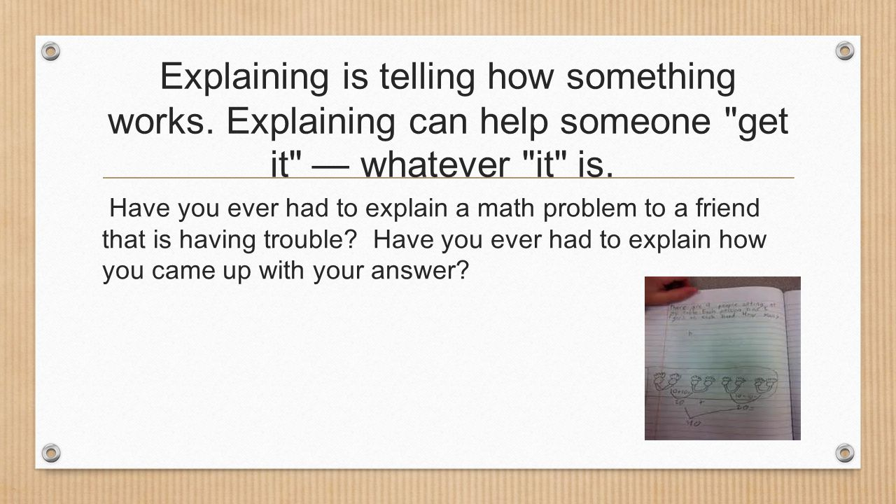 Explaining is telling how something works. Explaining can help someone get it — whatever it is.