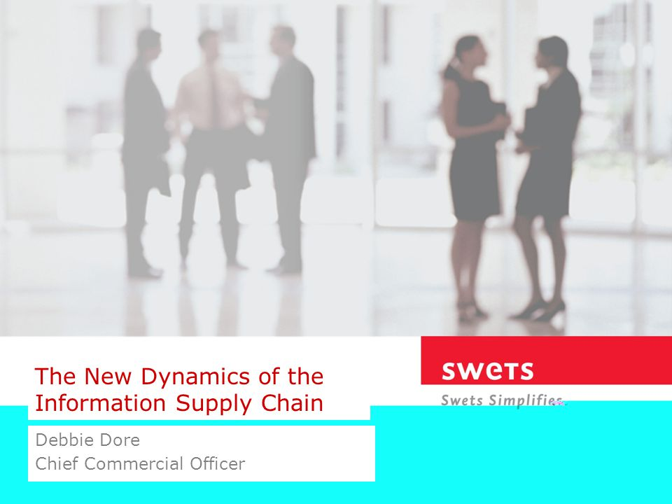 The New Dynamics of the Information Supply Chain Debbie Dore Chief Commercial Officer