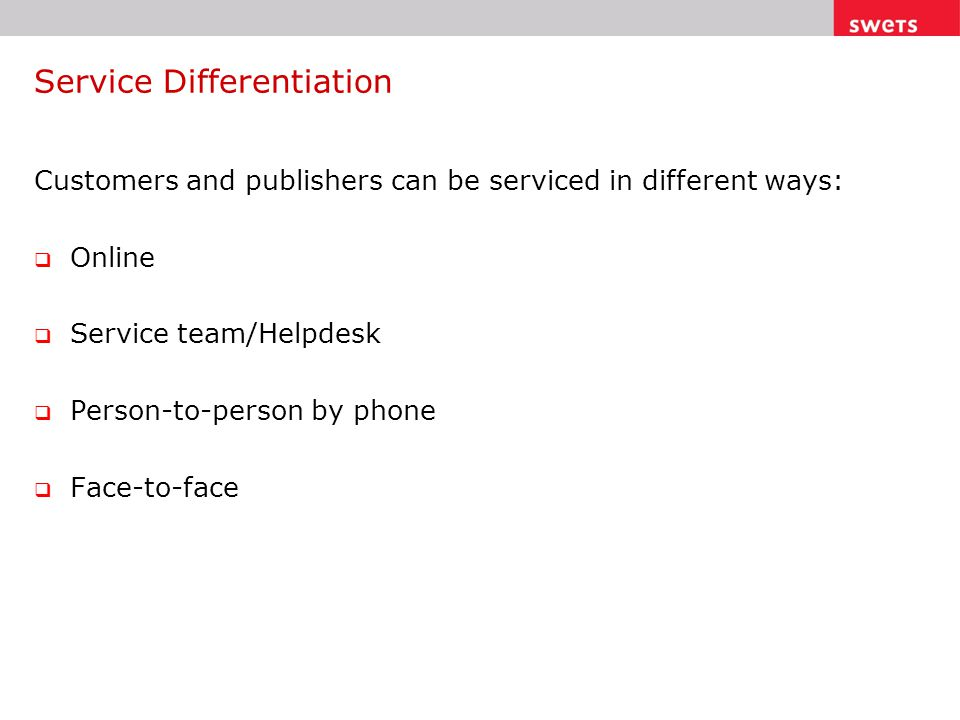 Service Differentiation Customers and publishers can be serviced in different ways:  Online  Service team/Helpdesk  Person-to-person by phone  Face-to-face