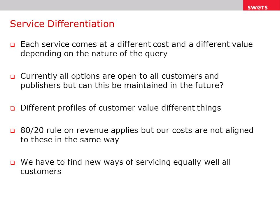 Service Differentiation  Each service comes at a different cost and a different value depending on the nature of the query  Currently all options are open to all customers and publishers but can this be maintained in the future.