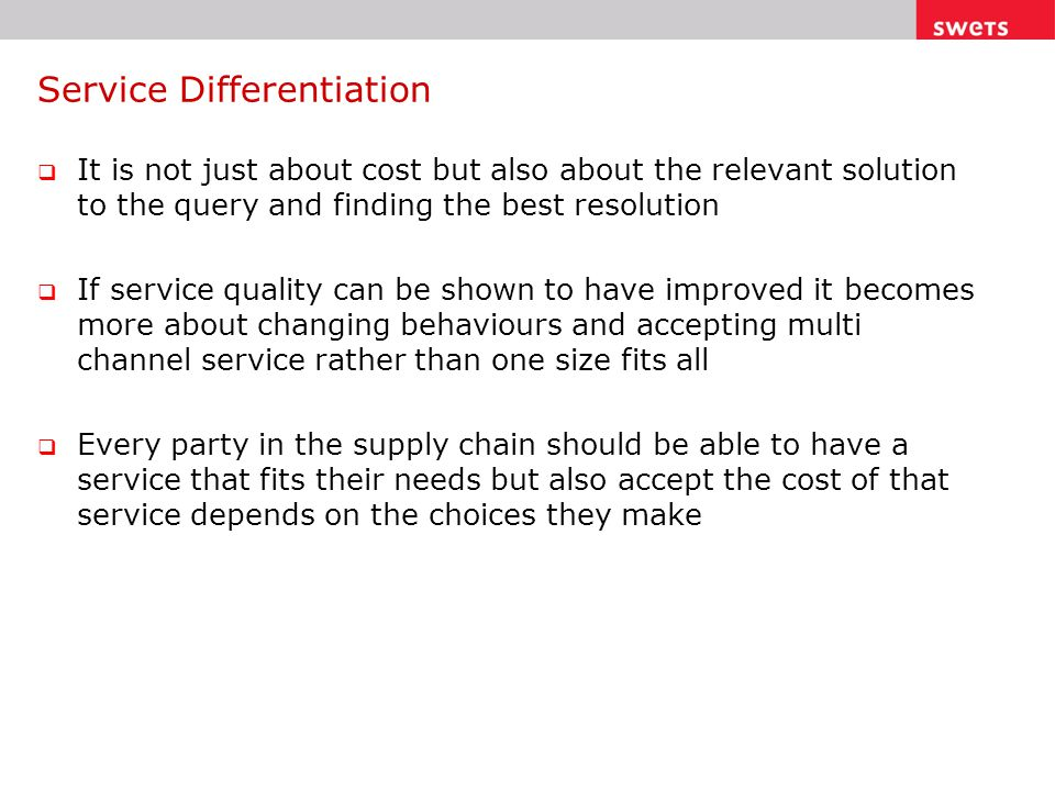 Service Differentiation  It is not just about cost but also about the relevant solution to the query and finding the best resolution  If service quality can be shown to have improved it becomes more about changing behaviours and accepting multi channel service rather than one size fits all  Every party in the supply chain should be able to have a service that fits their needs but also accept the cost of that service depends on the choices they make
