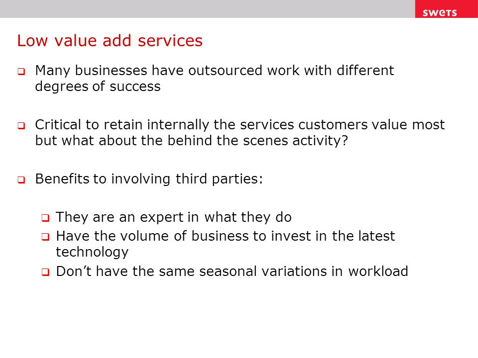 Low value add services  Many businesses have outsourced work with different degrees of success  Critical to retain internally the services customers value most but what about the behind the scenes activity.