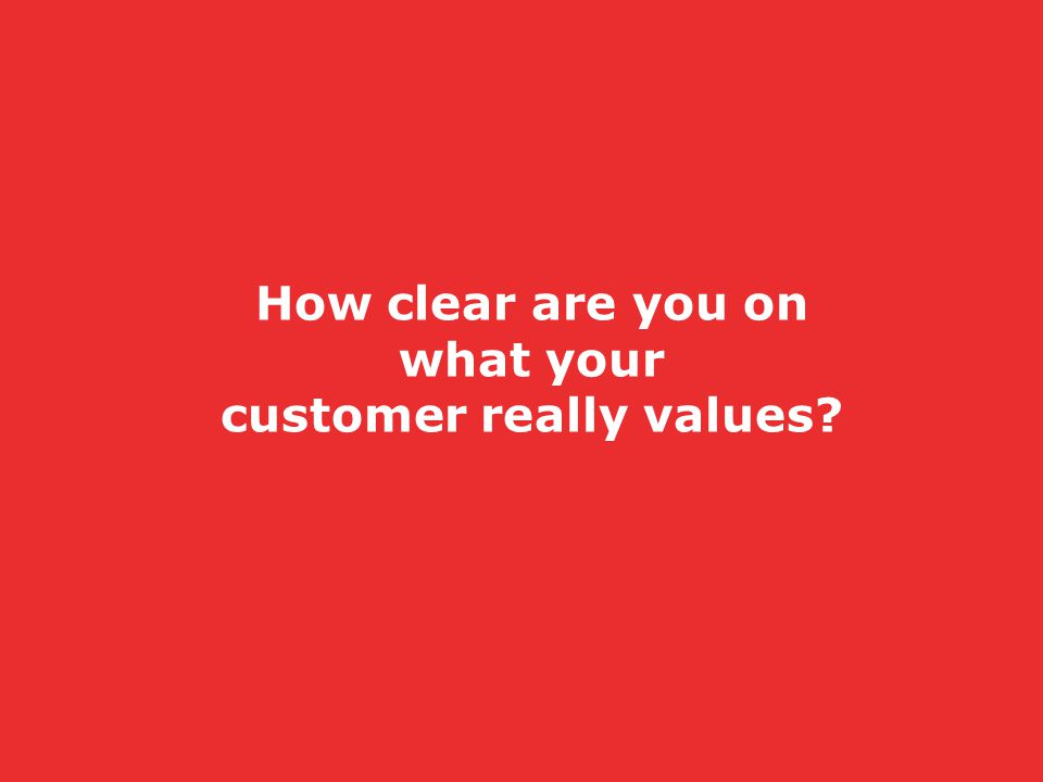 How clear are you on what your customer really values?