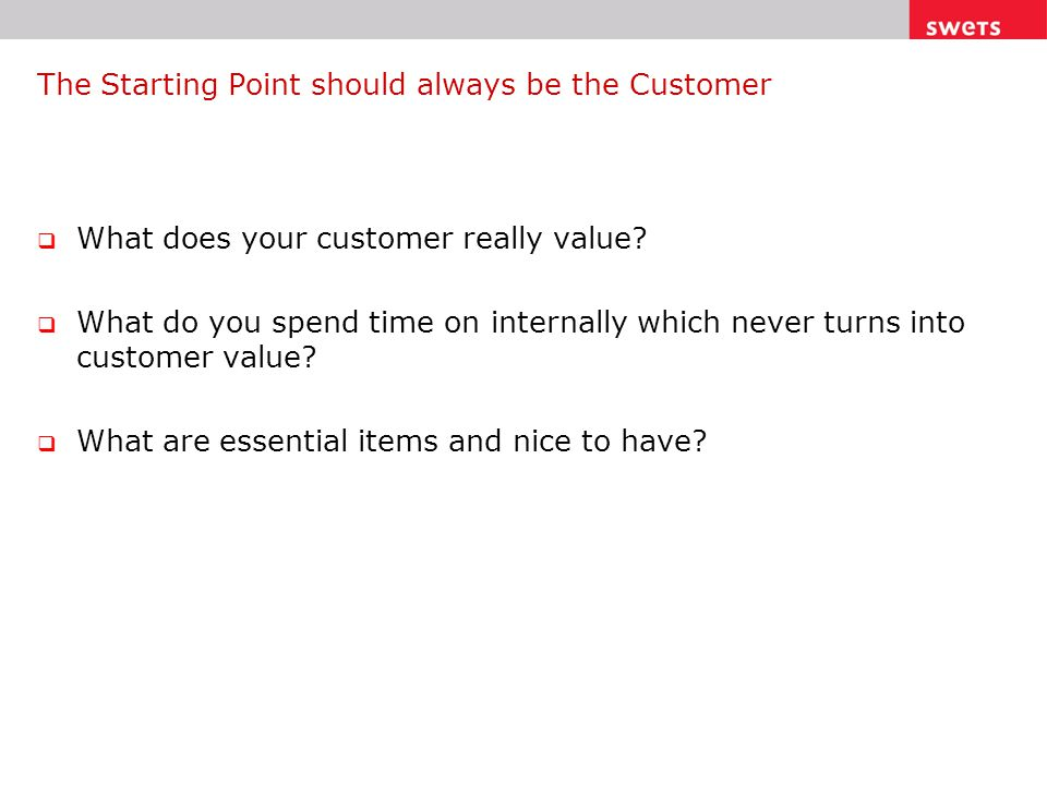 The Starting Point should always be the Customer  What does your customer really value.