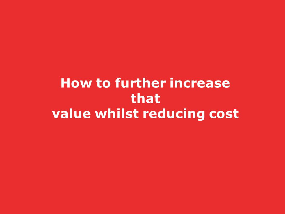 How to further increase that value whilst reducing cost