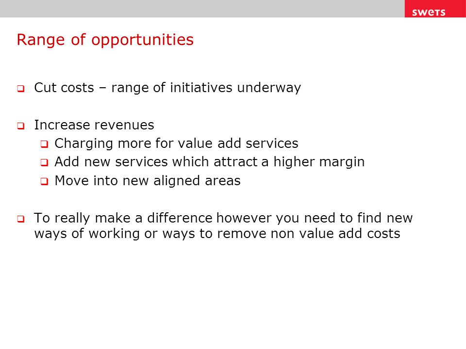 Range of opportunities  Cut costs – range of initiatives underway  Increase revenues  Charging more for value add services  Add new services which attract a higher margin  Move into new aligned areas  To really make a difference however you need to find new ways of working or ways to remove non value add costs