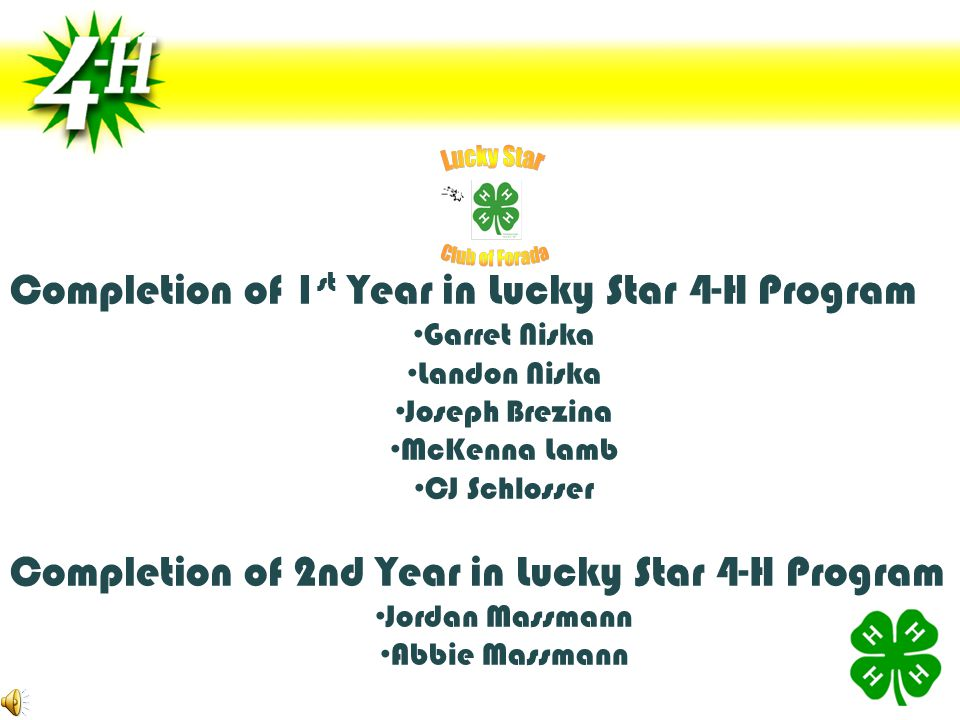 Completion of 1 st Year in Lucky Star 4-H Program Garret Niska Landon Niska Joseph Brezina McKenna Lamb CJ Schlosser Completion of 2nd Year in Lucky Star 4-H Program Jordan Massmann Abbie Massmann