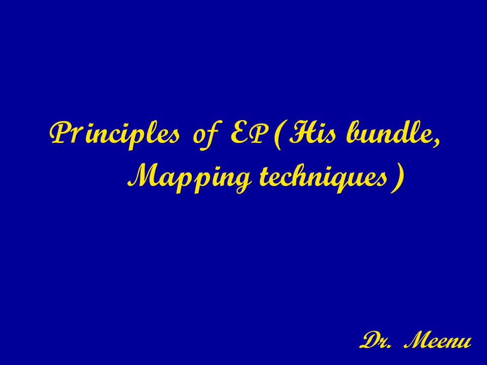 Pr inciples of E P (His bundle, Mapping techniques) Dr. Meenu