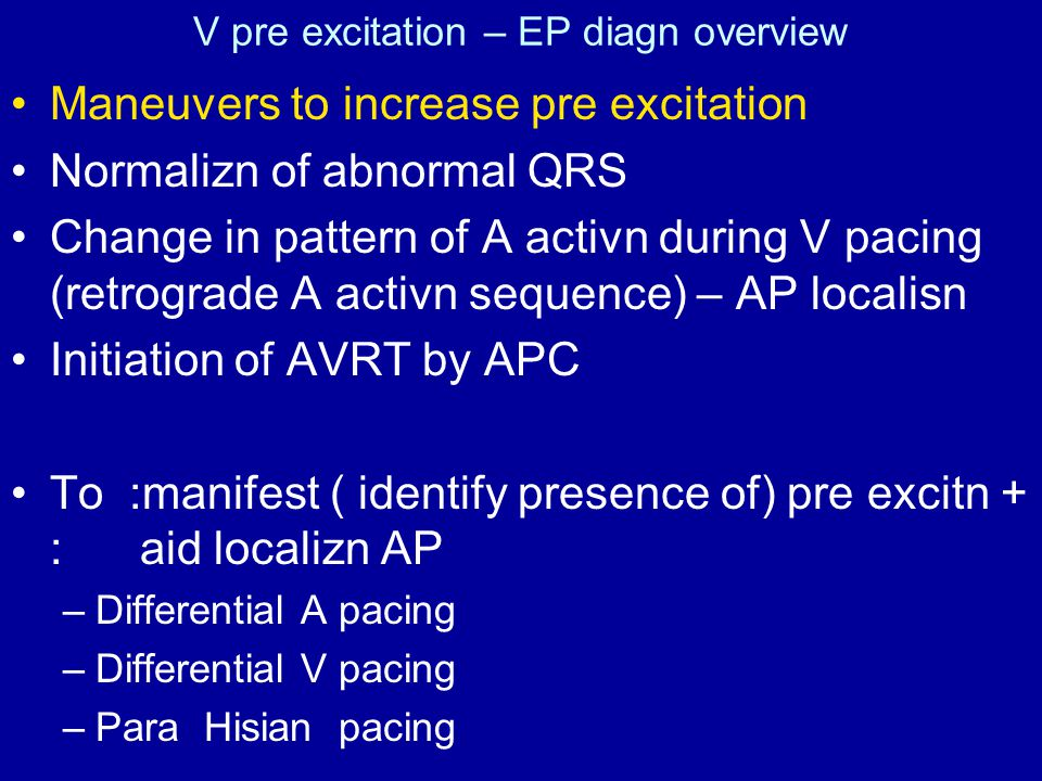 V pre excitation – EP diagn overview Maneuvers to increase pre excitation Normalizn of abnormal QRS Change in pattern of A activn during V pacing (retrograde A activn sequence) – AP localisn Initiation of AVRT by APC To :manifest ( identify presence of) pre excitn + : aid localizn AP –Differential A pacing –Differential V pacing –Para Hisian pacing