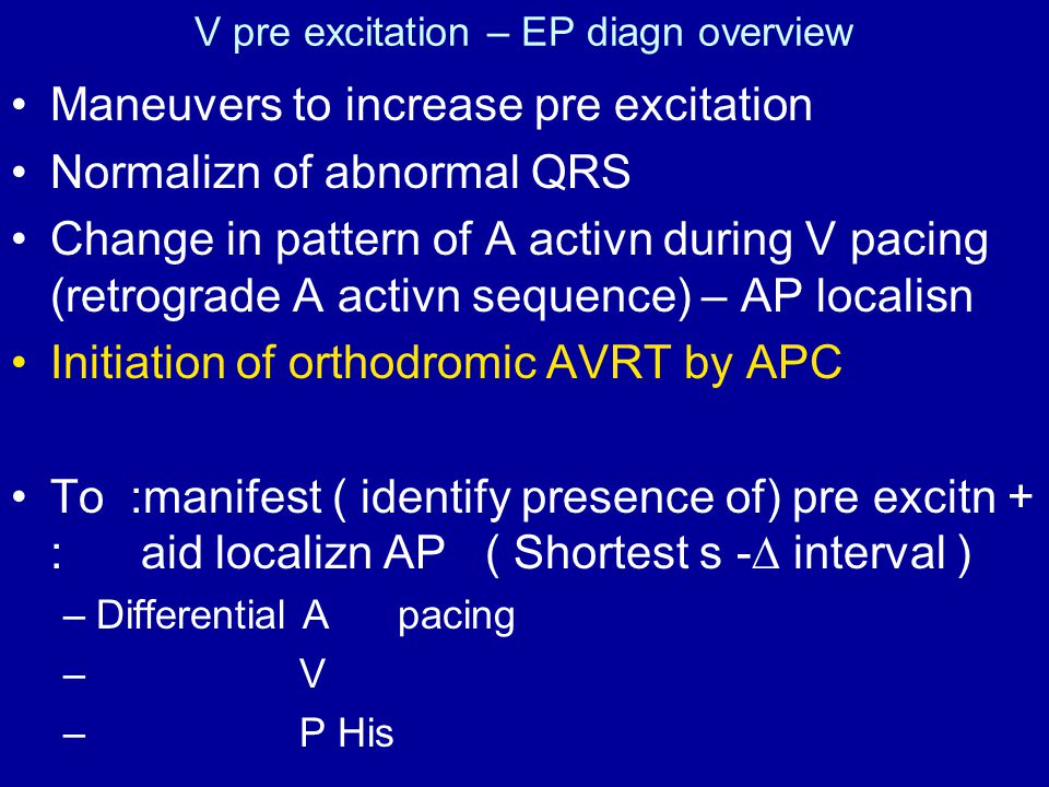 V pre excitation – EP diagn overview Maneuvers to increase pre excitation Normalizn of abnormal QRS Change in pattern of A activn during V pacing (retrograde A activn sequence) – AP localisn Initiation of orthodromic AVRT by APC To :manifest ( identify presence of) pre excitn + : aid localizn AP ( Shortest s -∆ interval ) –Differential A pacing – V – P His