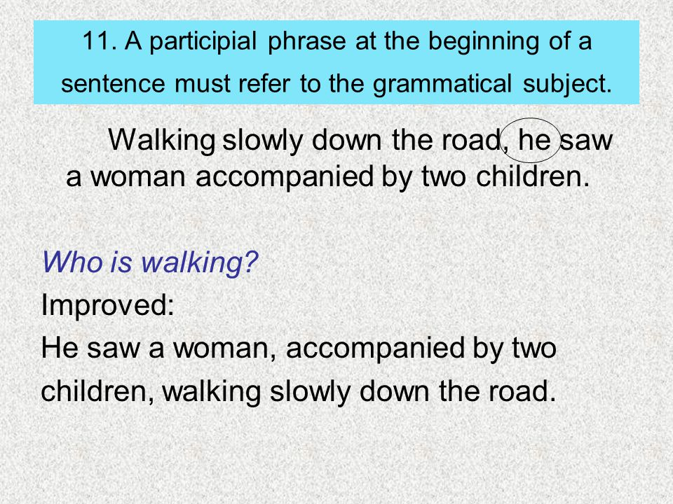 11. A participial phrase at the beginning of a sentence must refer to the grammatical subject. Walking slowly down the road, he saw a woman accompanie