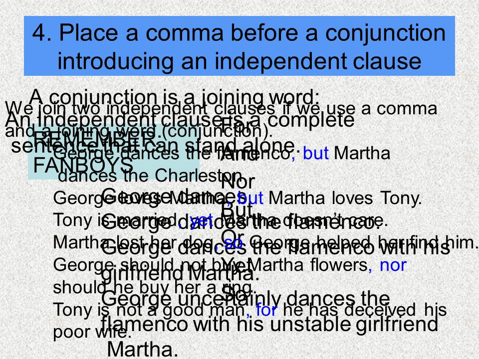 4. Place a comma before a conjunction introducing an independent clause A conjunction is a joining word: For And Nor But Or Yet So REMEMBER: FANBOYS A
