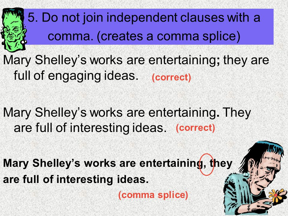 5. Do not join independent clauses with a comma. (creates a comma splice) Mary Shelley's works are entertaining; they are full of engaging ideas. Mary