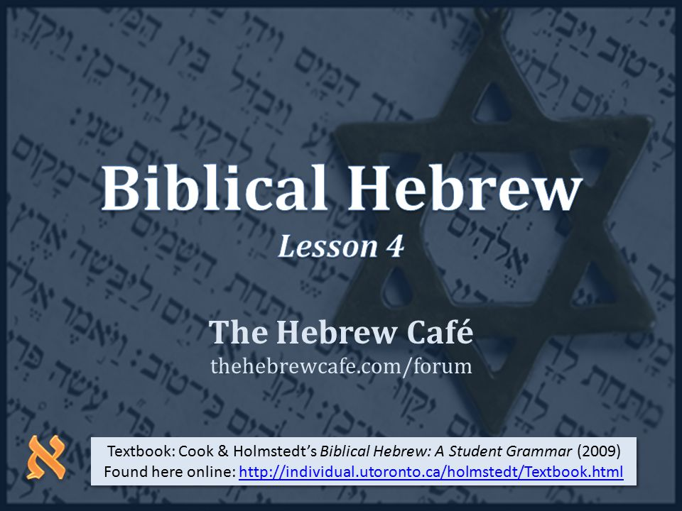 The Hebrew Café thehebrewcafe.com/forum Textbook: Cook & Holmstedt's Biblical Hebrew: A Student Grammar (2009) Found here online: http://individual.ut