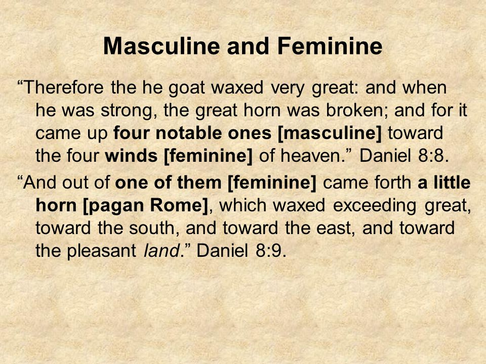 "Masculine and Feminine ""Therefore the he goat waxed very great: and when he was strong, the great horn was broken; and for it came up four notable one"