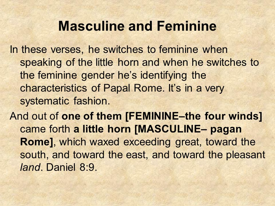 Masculine and Feminine In these verses, he switches to feminine when speaking of the little horn and when he switches to the feminine gender he's iden