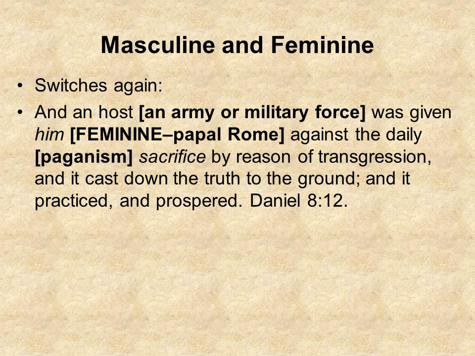 Masculine and Feminine Switches again: And an host [an army or military force] was given him [FEMININE–papal Rome] against the daily [paganism] sacrif