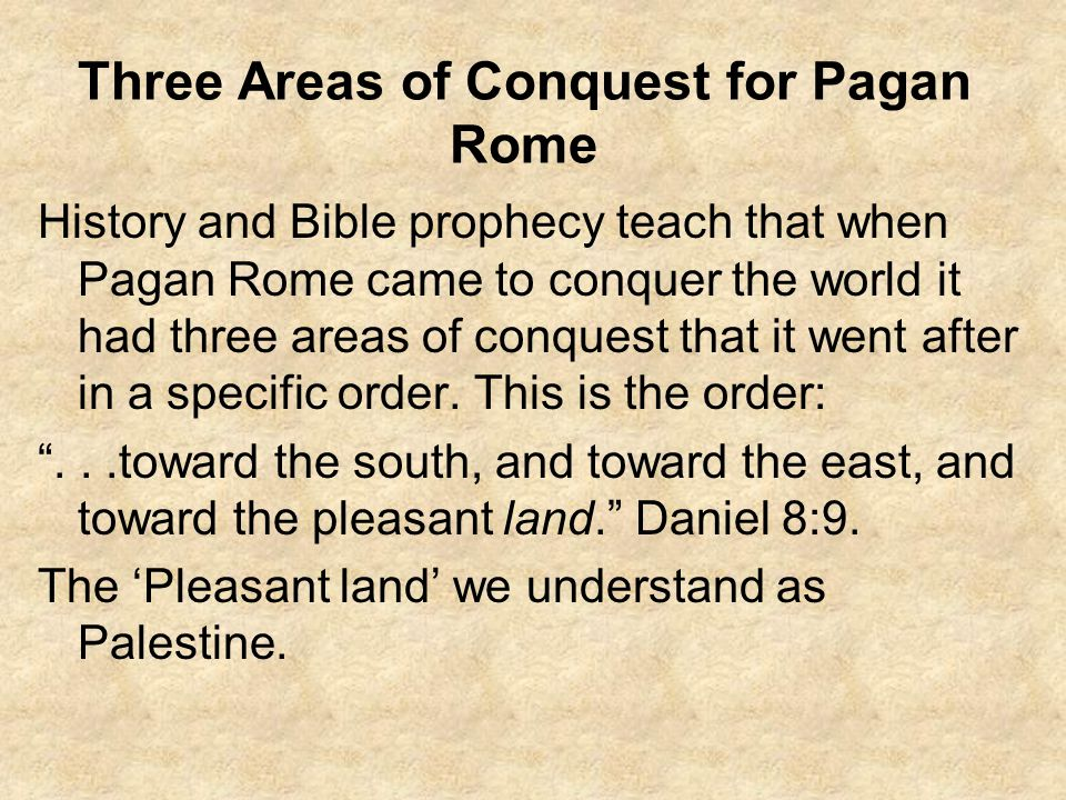 Three Areas of Conquest for Pagan Rome History and Bible prophecy teach that when Pagan Rome came to conquer the world it had three areas of conquest