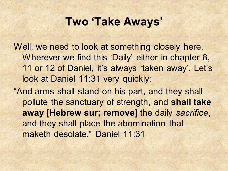 Two 'Take Aways' Well, we need to look at something closely here. Wherever we find this 'Daily' either in chapter 8, 11 or 12 of Daniel, it's always '