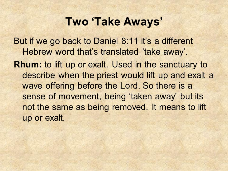 Two 'Take Aways' But if we go back to Daniel 8:11 it's a different Hebrew word that's translated 'take away'. Rhum: to lift up or exalt. Used in the s