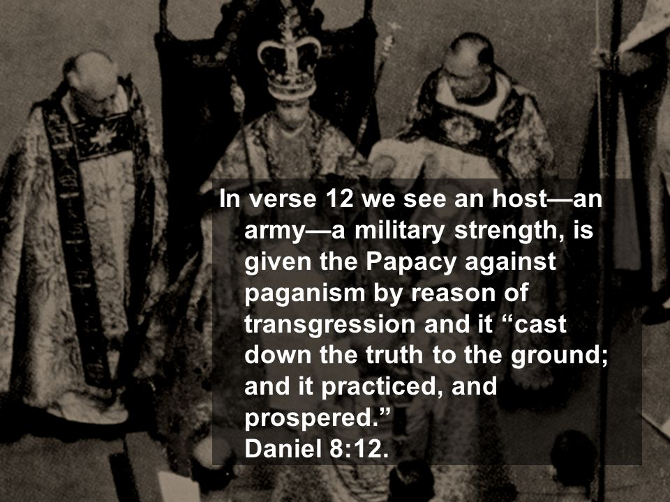 "In verse 12 we see an host—an army—a military strength, is given the Papacy against paganism by reason of transgression and it ""cast down the truth to"