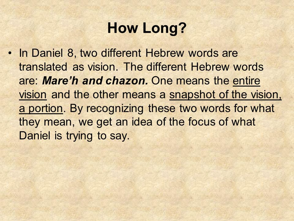 How Long? In Daniel 8, two different Hebrew words are translated as vision. The different Hebrew words are: Mare'h and chazon. One means the entire vi